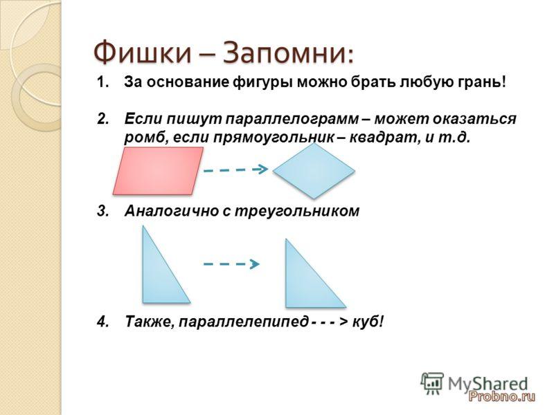 Фишки – Запомни : 1.За основание фигуры можно брать любую грань! 2.Если пишут параллелограмм – может оказаться ромб, если прямоугольник – квадрат, и т.д. 3.Аналогично с треугольником 4.Также, параллелепипед - - - > куб!