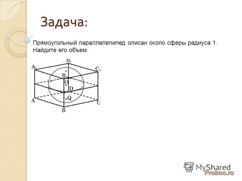 Задача : Прямоугольный параллелепипед описан около сферы радиуса 1. Найдите его объем.