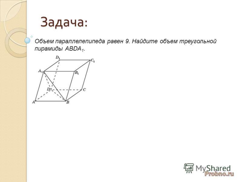 Задача : Объем параллелепипеда равен 9. Найдите объем треугольной пирамиды АВDА 1.