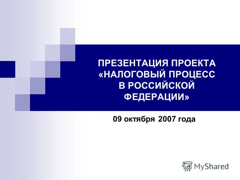 ПРЕЗЕНТАЦИЯ ПРОЕКТА «НАЛОГОВЫЙ ПРОЦЕСС В РОССИЙСКОЙ ФЕДЕРАЦИИ» 09 октября 2007 года