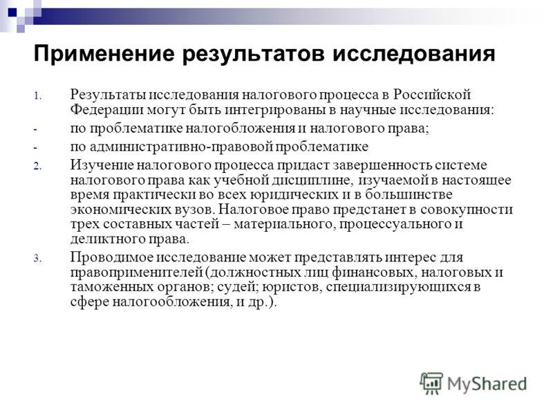 Применение результатов исследования 1. Результаты исследования налогового процесса в Российской Федерации могут быть интегрированы в научные исследования: - по проблематике налогобложения и налогового права; - по административно-правовой проблематике