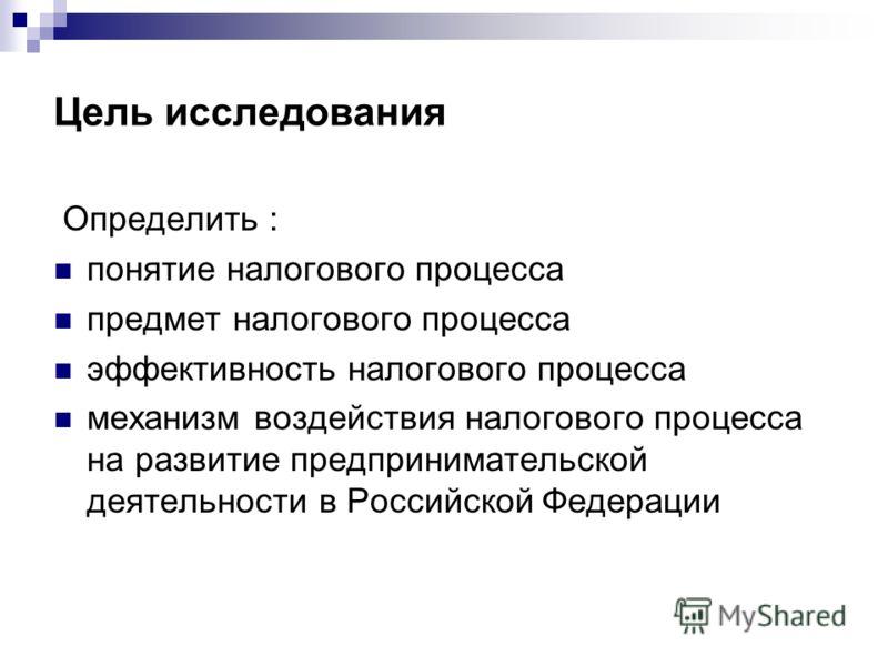 Цель исследования Определить : понятие налогового процесса предмет налогового процесса эффективность налогового процесса механизм воздействия налогового процесса на развитие предпринимательской деятельности в Российской Федерации