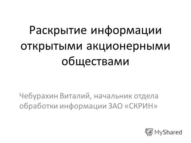 Раскрытие информации открытыми акционерными обществами Чебурахин Виталий, начальник отдела обработки информации ЗАО «СКРИН»