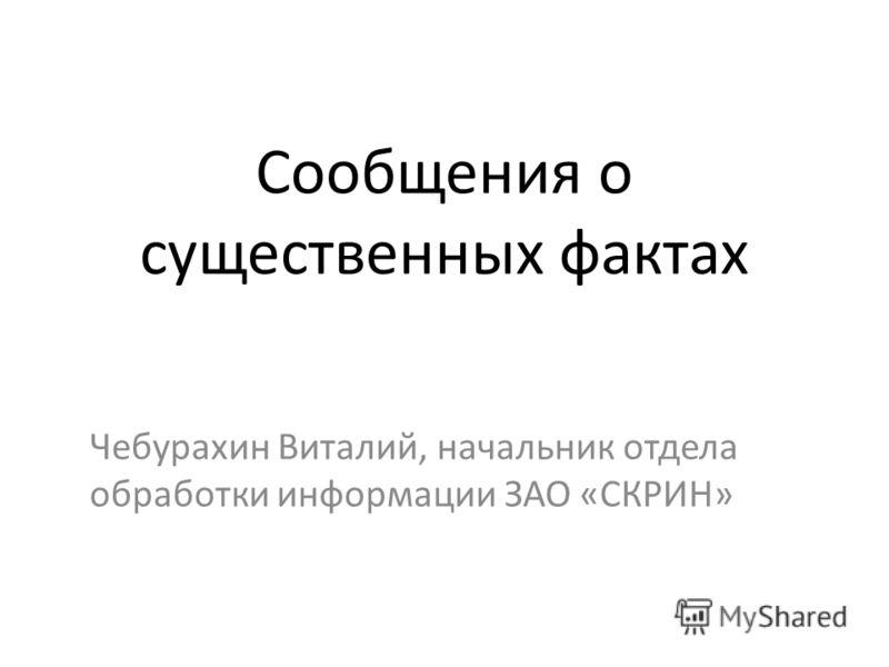 Сообщения о существенных фактах Чебурахин Виталий, начальник отдела обработки информации ЗАО «СКРИН»