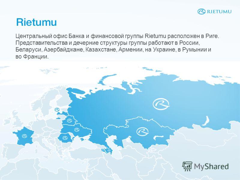 Центральный офис Банка и финансовой группы Rietumu расположен в Риге. Представительства и дечерние структуры группы работают в России, Беларуси, Азербайджане, Казахстане, Армении, на Украине, в Румынии и во Франции.
