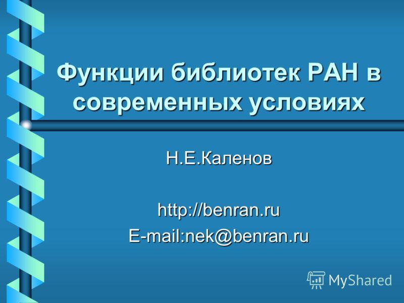Функции библиотек РАН в современных условиях Н.Е.Каленов http://benran.ru E-mail:nek@benran.ru