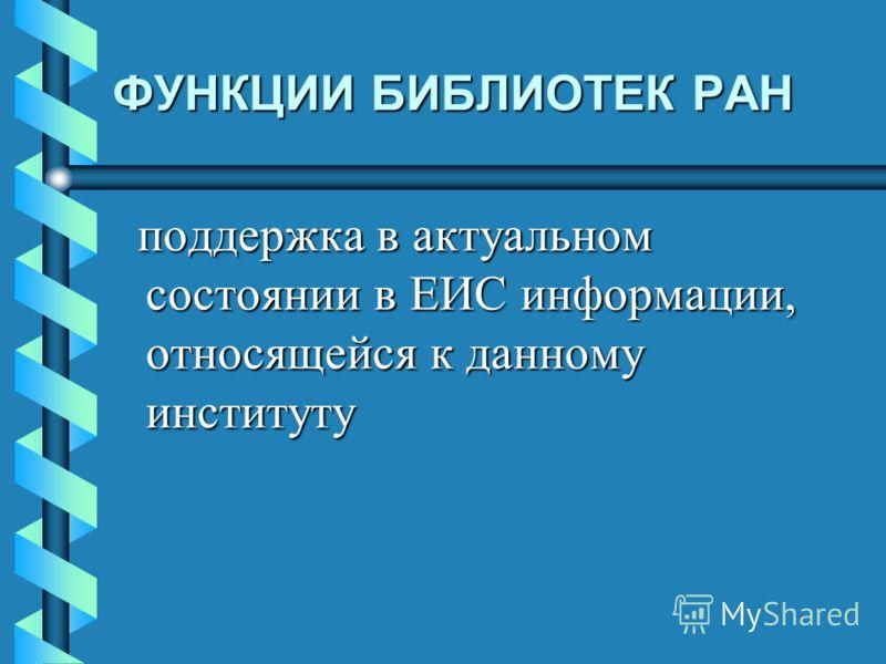 ФУНКЦИИ БИБЛИОТЕК РАН поддержка в актуальном состоянии в ЕИС информации, относящейся к данному институту поддержка в актуальном состоянии в ЕИС информации, относящейся к данному институту