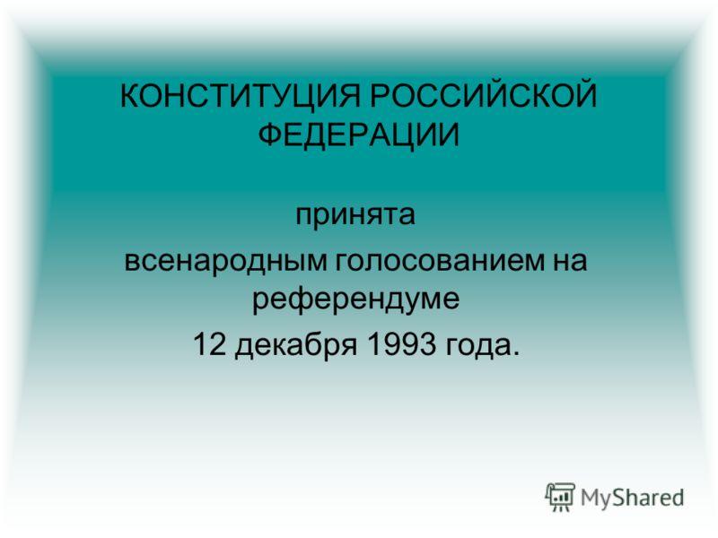 КОНСТИТУЦИЯ РОССИЙСКОЙ ФЕДЕРАЦИИ принята всенародным голосованием на референдуме 12 декабря 1993 года.