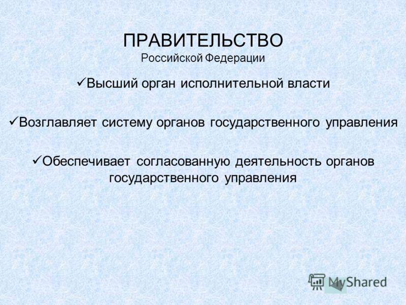 ПРАВИТЕЛЬСТВО Российской Федерации Высший орган исполнительной власти Возглавляет систему органов государственного управления Обеспечивает согласованную деятельность органов государственного управления