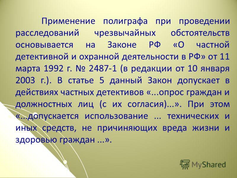 Применение полиграфа при проведении расследований чрезвычайных обстоятельств основывается на Законе РФ «О частной детективной и охранной деятельности в РФ» от 11 марта 1992 г. 2487-1 (в редакции от 10 января 2003 г.). В статье 5 данный Закон допускае