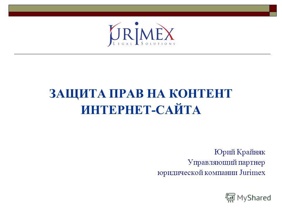 ЗАЩИТА ПРАВ НА КОНТЕНТ ИНТЕРНЕТ-САЙТА Юрий Крайняк Управляющий партнер юридической компании Jurimex