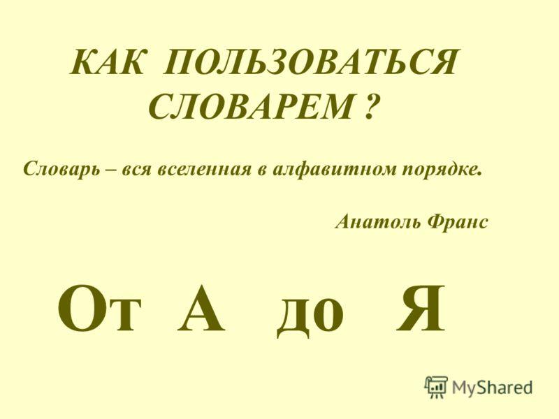 КАК ПОЛЬЗОВАТЬСЯ СЛОВАРЕМ ? Словарь – вся вселенная в алфавитном порядке. Анатоль Франс От А до Я