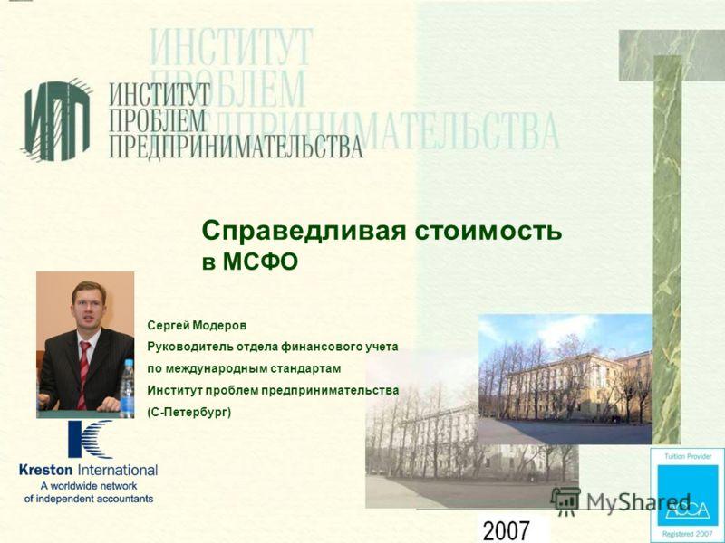 Справедливая стоимость в МСФО Сергей Модеров Руководитель отдела финансового учета по международным стандартам Институт проблем предпринимательства (С-Петербург)