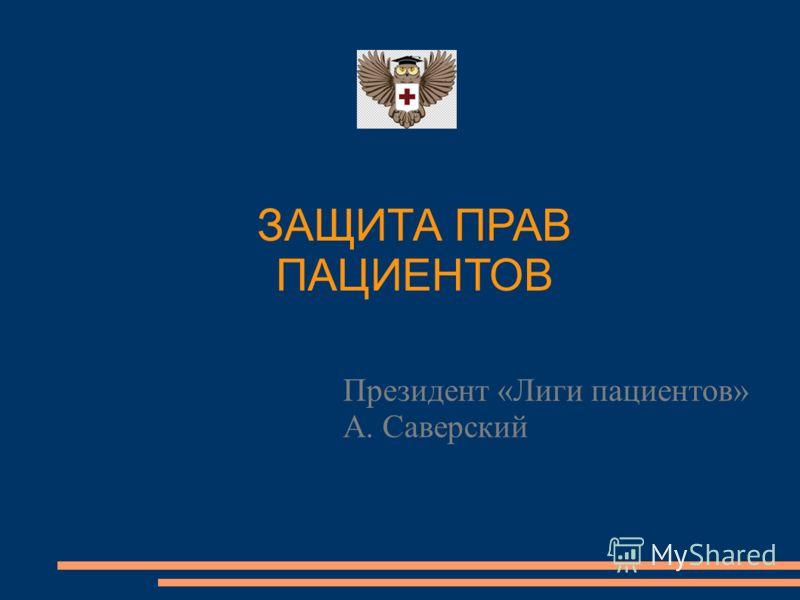 Президент «Лиги пациентов» А. Саверский ЗАЩИТА ПРАВ ПАЦИЕНТОВ