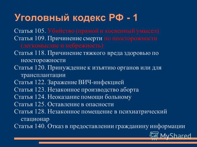 Уголовный кодекс РФ - 1 Статья 105. Убийство (прямой и косвенный умысел) Статья 109. Причинение смерти по неосторожности (легкомыслие и небрежность) Статья 118. Причинение тяжкого вреда здоровью по неосторожности Статья 120. Принуждение к изъятию орг