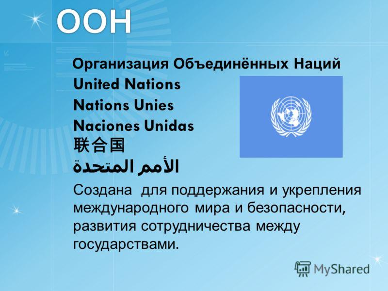 ООН Организация Объединённых Наций United Nations Nations Unies Naciones Unidas الأمم المتحدة Создана для поддержания и укрепления международного мира и безопасности, развития сотрудничества между государствами.