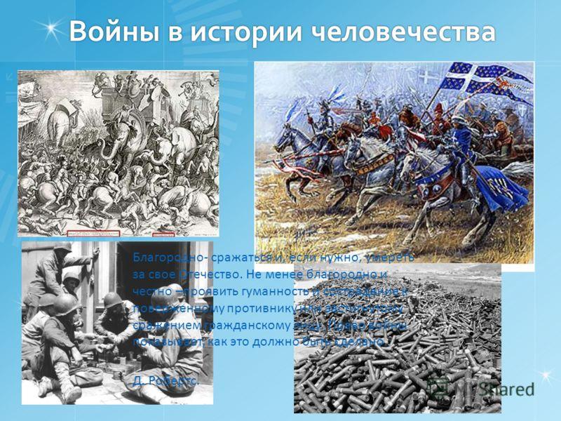 Войны в истории человечества Войны в истории человечества Благородно- сражаться и, если нужно, умереть за свое Отечество. Не менее благородно и честно –проявить гуманность и сострадание к поверженному противнику или застигнутому сражением гражданском