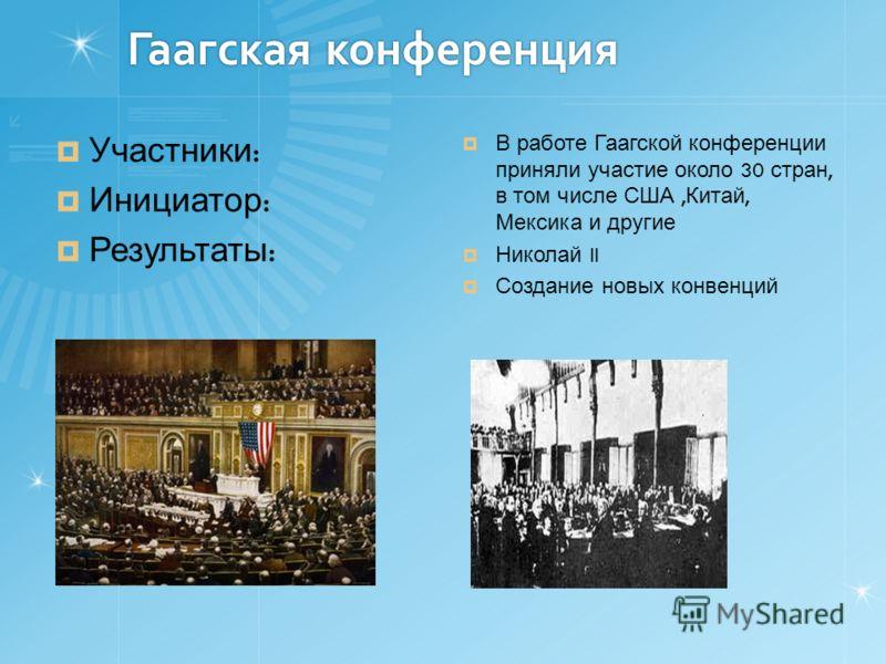 Гаагская конференция Участники : Инициатор : Результаты : В работе Гаагской конференции приняли участие около 30 стран, в том числе США, Китай, Мексика и другие Николай II Создание новых конвенций