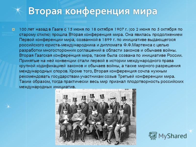 Вторая конференция мира 100 лет назад в Гааге с 15 июня по 18 октября 1907 г. ( со 2 июня по 5 октября по старому стилю ) прошла Вторая конференция мира. Она явилась продолжением Первой конференции мира, созванной в 1899 г. по инициативе выдающегося