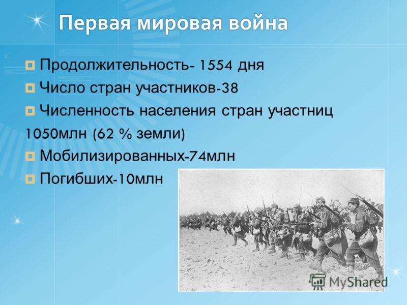 Первая мировая война Продолжительность - 1554 дня Число стран участников -38 Численность населения стран участниц 1050 млн (62 % земли ) Мобилизированных -74 млн Погибших -10 млн