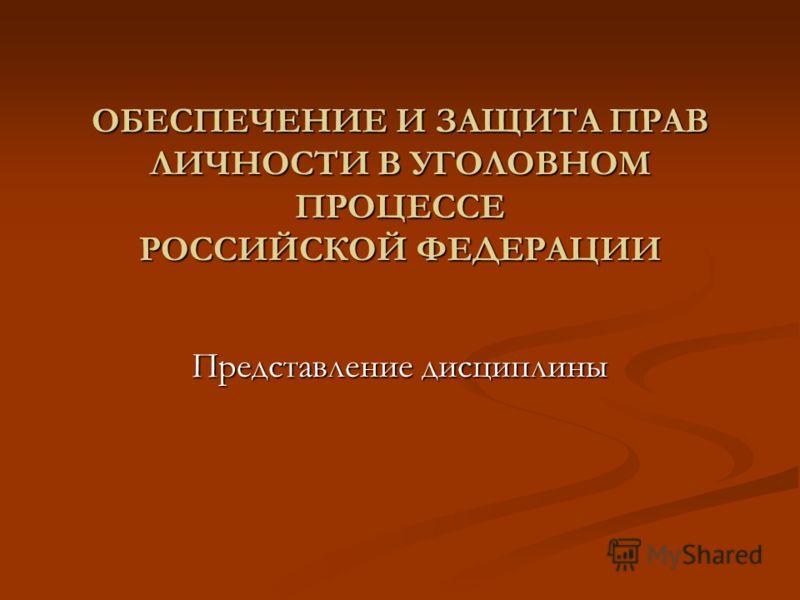 ОБЕСПЕЧЕНИЕ И ЗАЩИТА ПРАВ ЛИЧНОСТИ В УГОЛОВНОМ ПРОЦЕССЕ РОССИЙСКОЙ ФЕДЕРАЦИИ Представление дисциплины