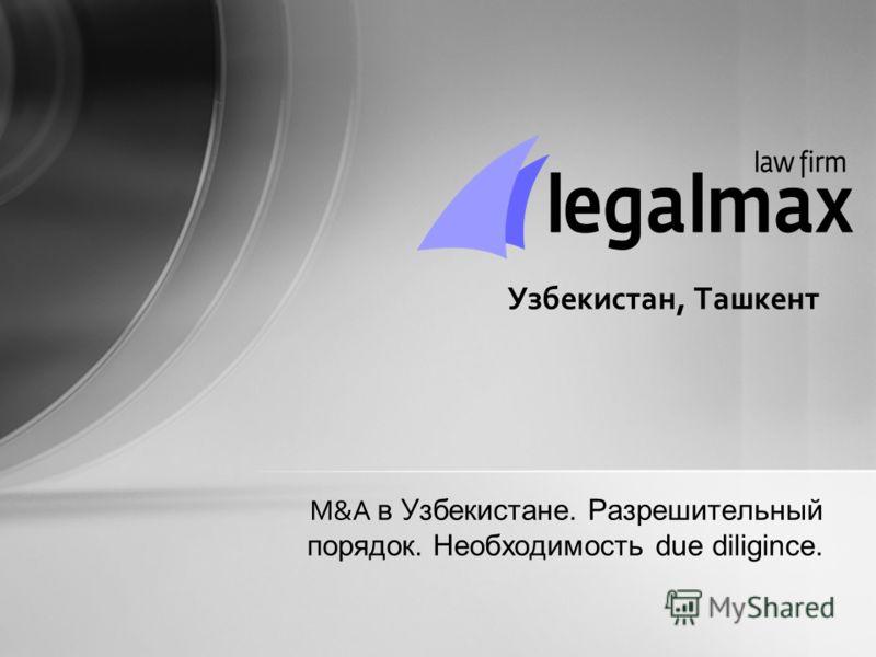 M&A в Узбекистане. Разрешительный порядок. Необходимость due diligince. Узбекистан, Ташкент