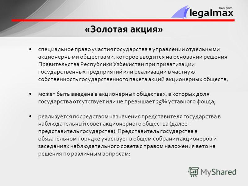 специальное право участия государства в управлении отдельными акционерными обществами, которое вводится на основании решения Правительства Республики Узбекистан при приватизации государственных предприятий или реализации в частную собственность госуд