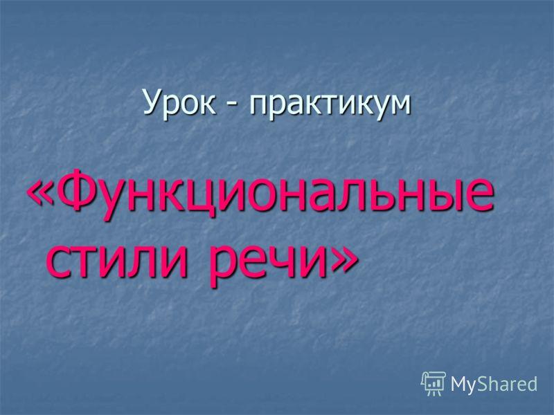 Урок - практикум «Функциональные стили речи»