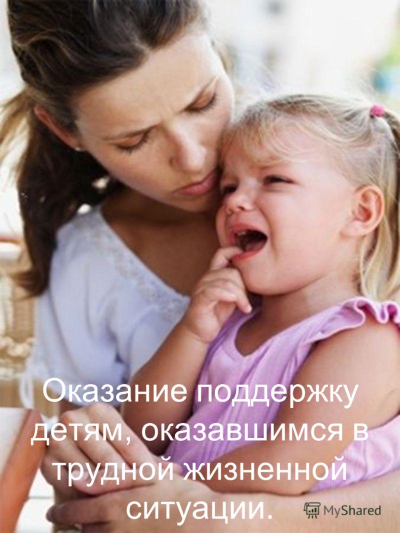 Оказание поддержку детям, оказавшимся в трудной жизненной ситуации.