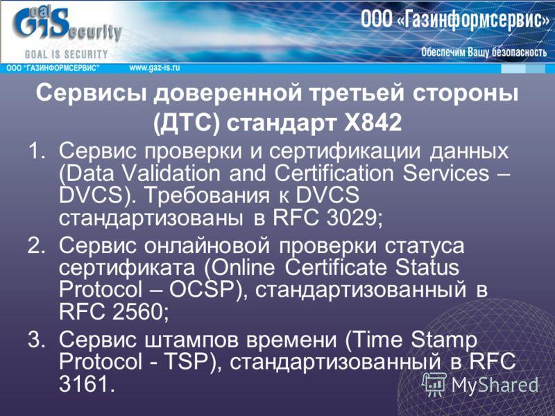 Сервисы доверенной третьей стороны (ДТС) стандарт X842 1.Сервис проверки и сертификации данных (Data Validation and Certification Services – DVCS). Требования к DVCS стандартизованы в RFC 3029; 2.Сервис онлайновой проверки статуса сертификата (Online
