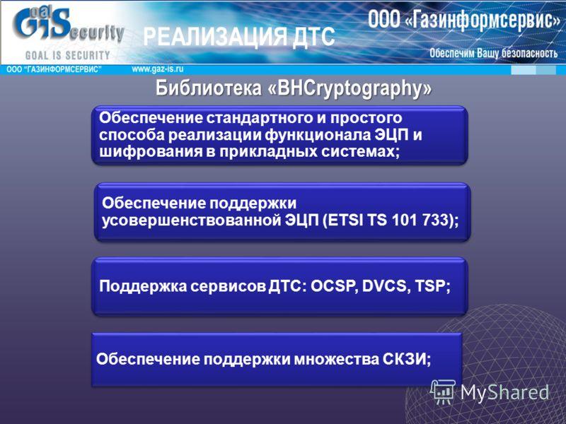 Библиотека «BHCryptography» Назначение Обеспечение стандартного и простого способа реализации функционала ЭЦП и шифрования в прикладных системах; Обеспечение поддержки усовершенствованной ЭЦП (ETSI TS 101 733); Поддержка сервисов ДТС: OCSP, DVCS, TSP