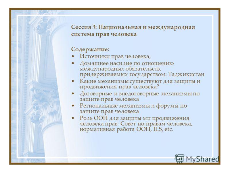 Сессия 3: Национальная и международная система прав человека Содержание: Источники прав человека; Домашнее насилие по отношению международных обязательств, придерживаемых государством: Таджикистан Какие механизмы существуют для защиты и продвижения п