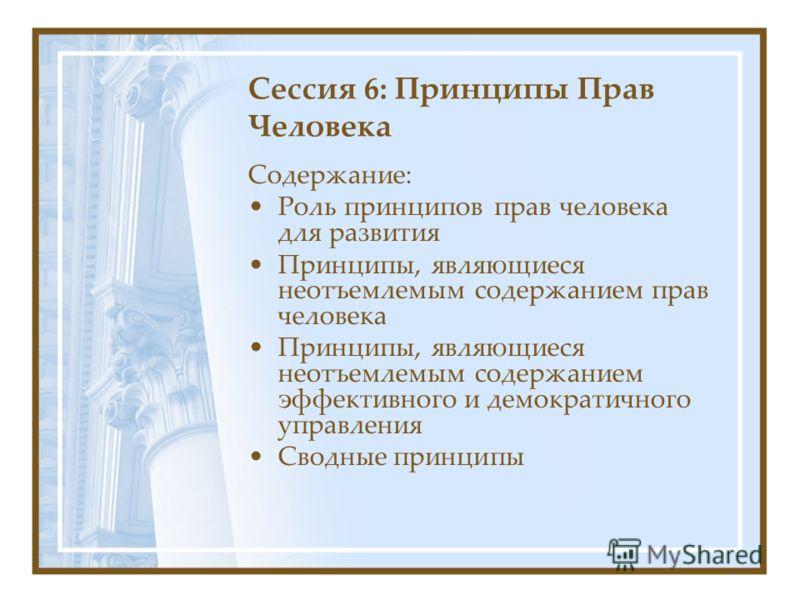 Сессия 6: Принципы Прав Человека Содержание: Роль принципов прав человека для развития Принципы, являющиеся неотъемлемым содержанием прав человека Принципы, являющиеся неотъемлемым содержанием эффективного и демократичного управления Сводные принципы