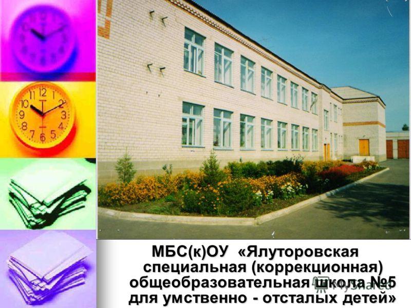 МБС(к)ОУ «Ялуторовская специальная (коррекционная) общеобразовательная школа 5 для умственно - отсталых детей»
