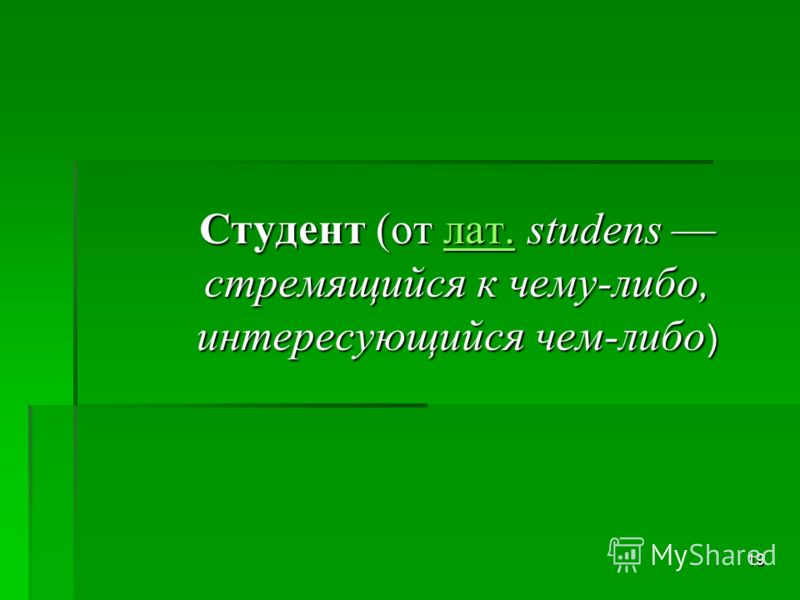 19 Студент (от лат. studens стремящийся к чему-либо, интересующийся чем-либо ) лат.