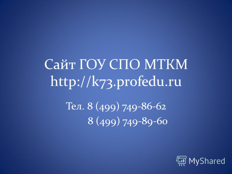 Сайт ГОУ СПО МТКМ http://k73.profedu.ru Тел. 8 (499) 749-86-62 8 (499) 749-89-60