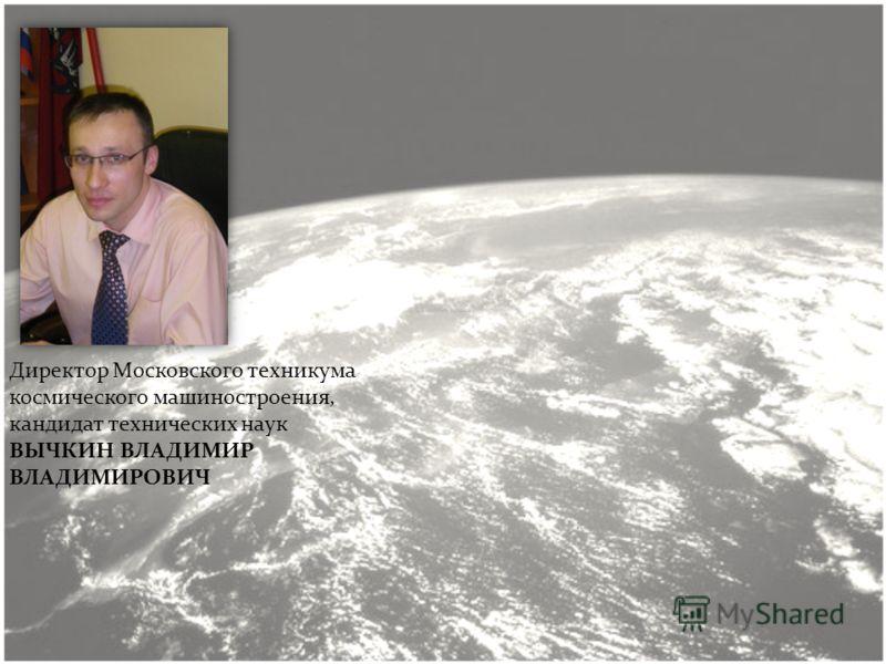 Директор Московского техникума космического машиностроения, кандидат технических наук ВЫЧКИН ВЛАДИМИР ВЛАДИМИРОВИЧ
