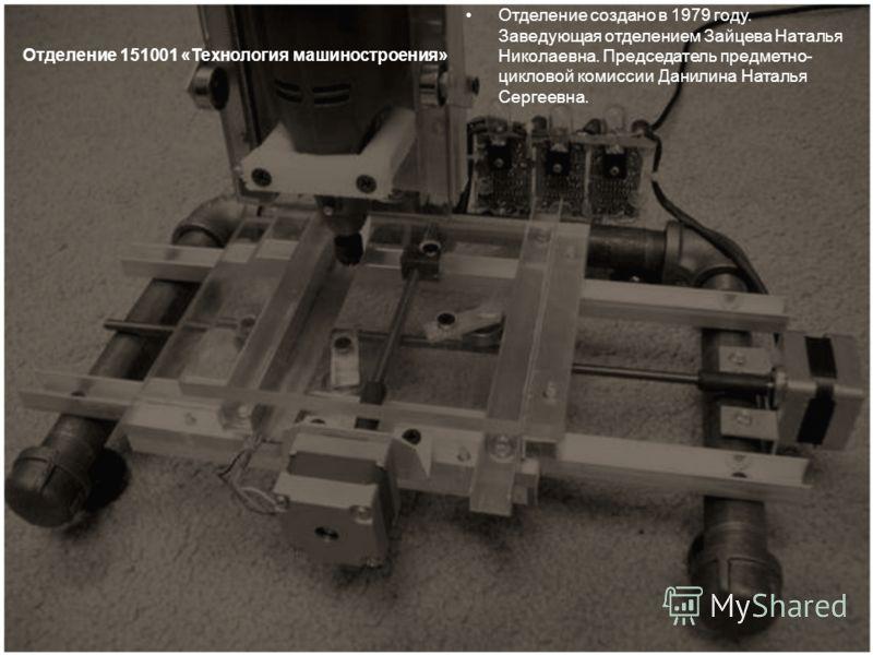Отделение 151001 «Технология машиностроения» Отделение создано в 1979 году. Заведующая отделением Зайцева Наталья Николаевна. Председатель предметно- цикловой комиссии Данилина Наталья Сергеевна.