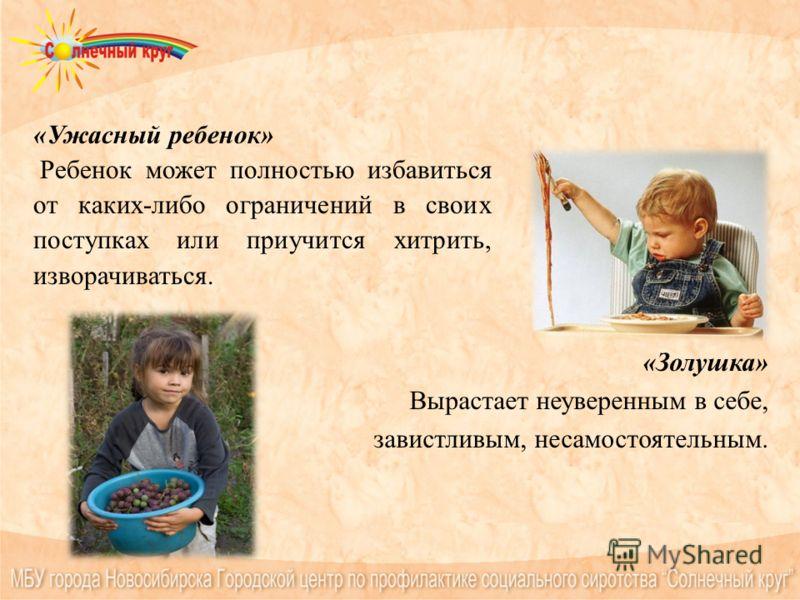 «Ужасный ребенок» Ребенок может полностью избавиться от каких-либо ограничений в своих поступках или приучится хитрить, изворачиваться. «Золушка» Вырастает неуверенным в себе, завистливым, несамостоятельным.