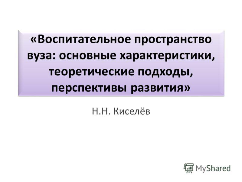 «Воспитательное пространство вуза: основные характеристики, теоретические подходы, перспективы развития» Н.Н. Киселёв