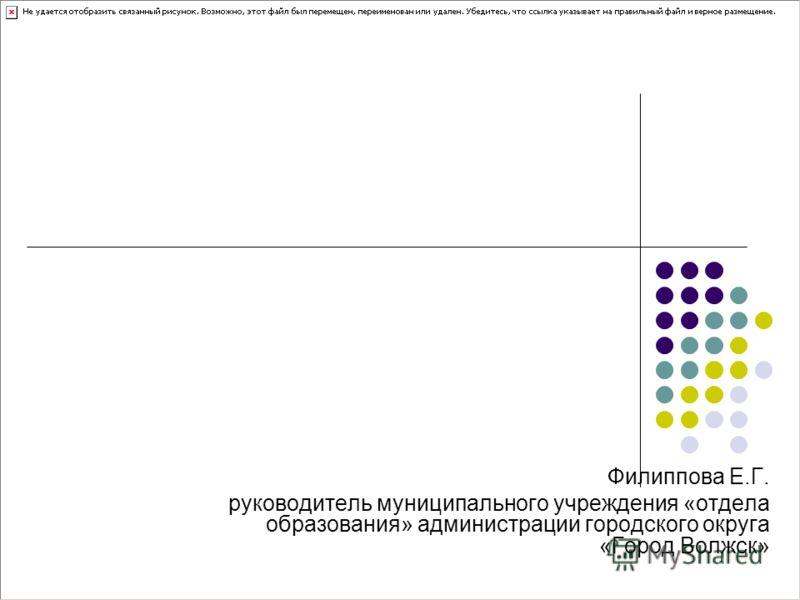 Филиппова Е.Г. руководитель муниципального учреждения «отдела образования» администрации городского округа «Город Волжск»
