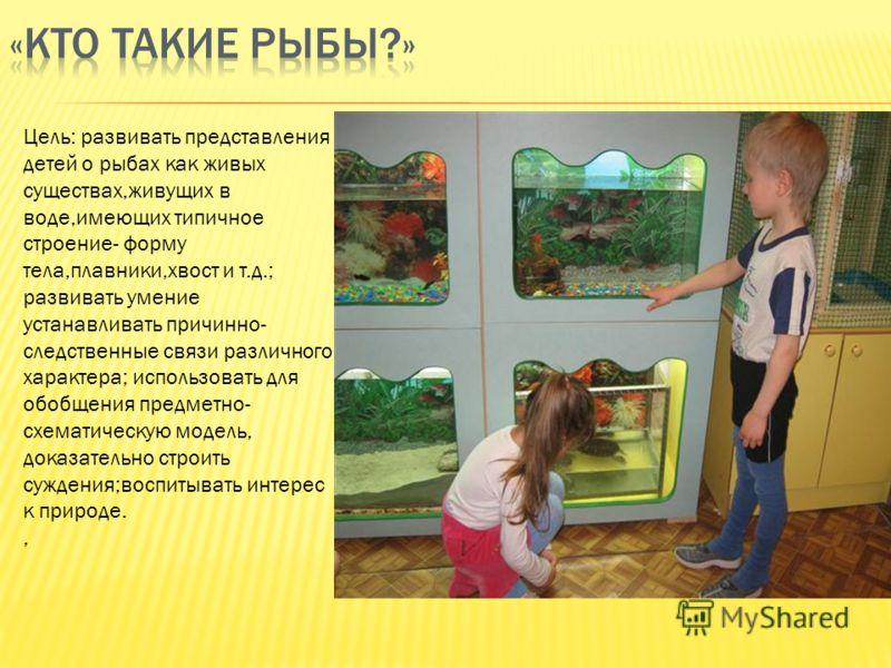 Цель: развивать представления детей о рыбах как живых существах,живущих в воде,имеющих типичное строение- форму тела,плавники,хвост и т.д.; развивать умение устанавливать причинно- следственные связи различного характера; использовать для обобщения п