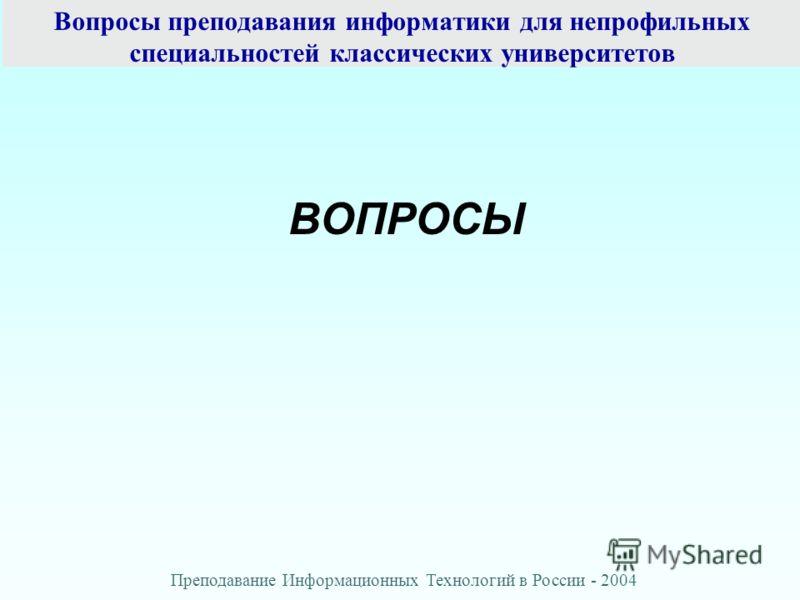 Вопросы преподавания информатики для непрофильных специальностей классических университетов ВОПРОСЫ Преподавание Информационных Технологий в России - 2004