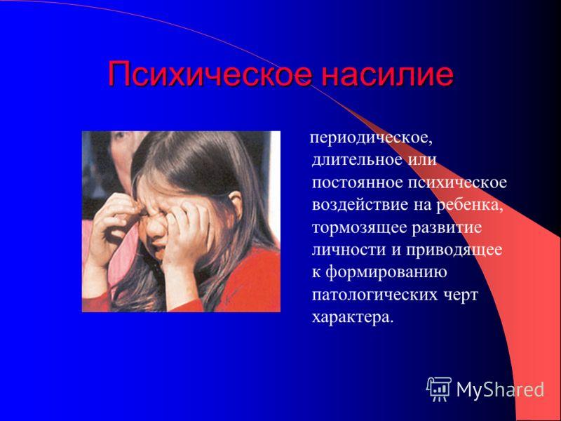 Психическое насилие периодическое, длительное или постоянное психическое воздействие на ребенка, тормозящее развитие личности и приводящее к формированию патологических черт характера.