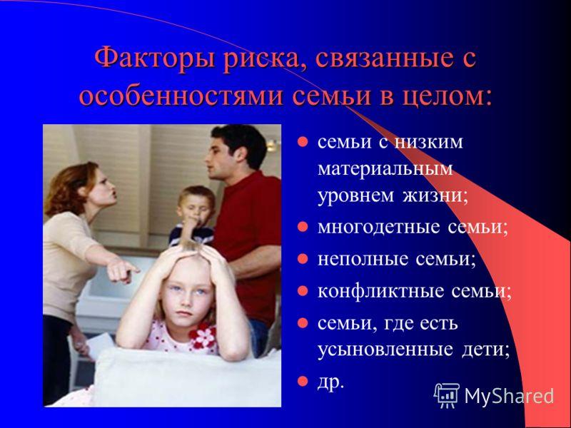 Факторы риска, связанные с особенностями семьи в целом: семьи с низким материальным уровнем жизни; многодетные семьи; неполные семьи; конфликтные семьи; семьи, где есть усыновленные дети; др.