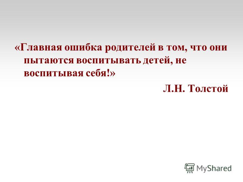 «Главная ошибка родителей в том, что они пытаются воспитывать детей, не воспитывая себя!» Л.Н. Толстой