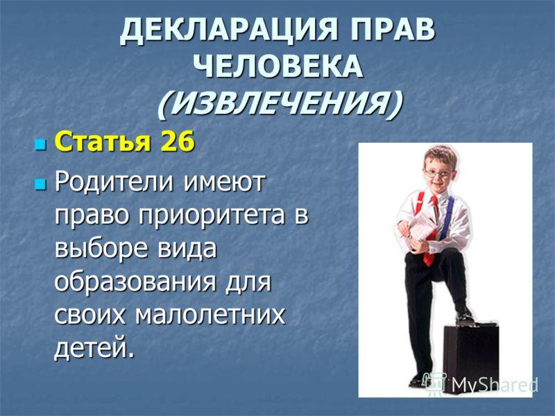 ДЕКЛАРАЦИЯ ПРАВ ЧЕЛОВЕКА (ИЗВЛЕЧЕНИЯ) Статья 26 Статья 26 Родители имеют право приоритета в выборе вида образования для своих малолетних детей. Родители имеют право приоритета в выборе вида образования для своих малолетних детей.