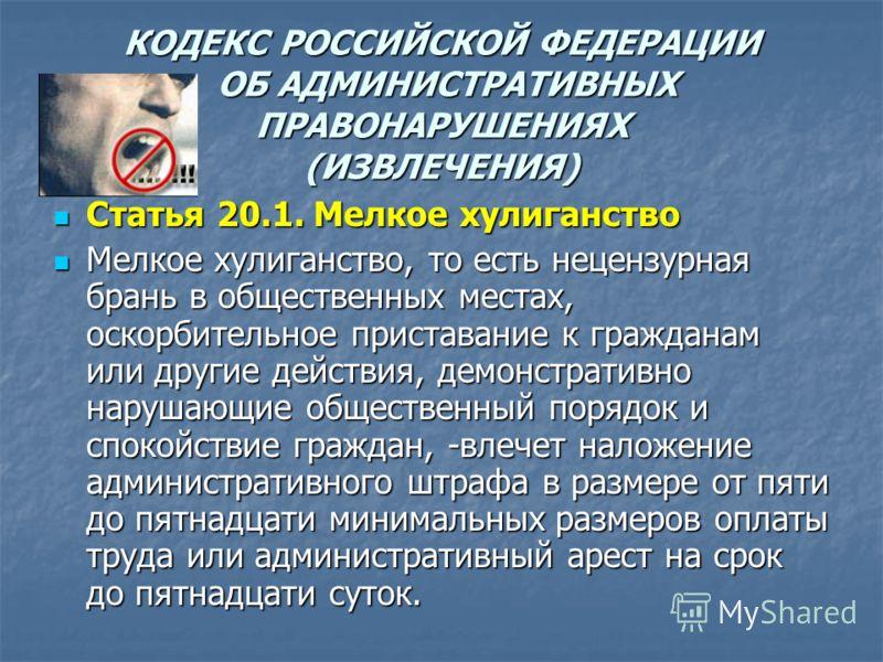КОДЕКС РОССИЙСКОЙ ФЕДЕРАЦИИ ОБ АДМИНИСТРАТИВНЫХ ПРАВОНАРУШЕНИЯХ (ИЗВЛЕЧЕНИЯ) Статья 20.1. Мелкое хулиганство Статья 20.1. Мелкое хулиганство Мелкое хулиганство, то есть нецензурная брань в общественных местах, оскорбительное приставание к гражданам и