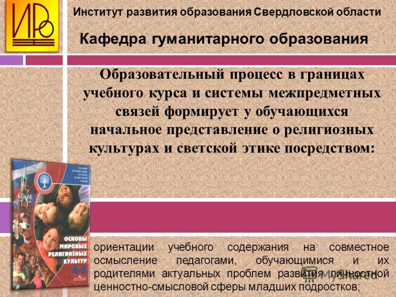 Институт развития образования Свердловской области Кафедра гуманитарного образования Образовательный процесс в границах учебного курса и системы межпредметных связей формирует у обучающихся начальное представление о религиозных культурах и светской э