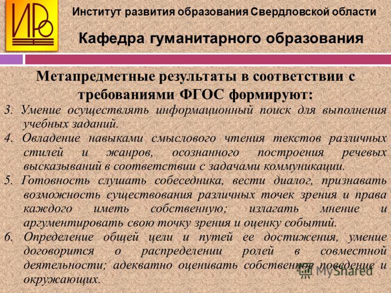 Институт развития образования Свердловской области Кафедра гуманитарного образования Метапредметные результаты в соответствии с требованиями ФГОС формируют: 3. Умение осуществлять информационный поиск для выполнения учебных заданий. 4. Овладение навы